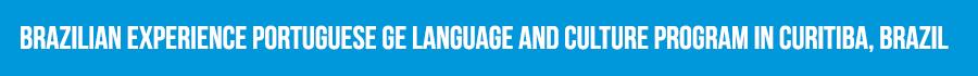 BRAZILIAN EXPERIENCE PORTUGUESE GE LANGUAGE AND CULTURE PROGRAM IN CURITIBA, BRAZIL